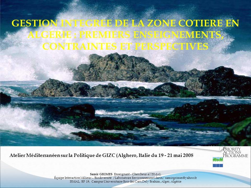 GESTION INTEGREE DE LA ZONE COTIERE EN ALGERIE : PREMIERS ENSEIGNEMENTS, CONTRAINTES ET PERSPECTIVES Samir GRIMES Enseignant - Chercheur à lISMAL Équi