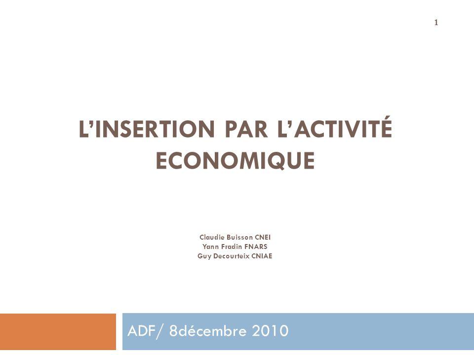 1 LINSERTION PAR LACTIVITÉ ECONOMIQUE Claudie Buisson CNEI Yann Fradin FNARS Guy Decourteix CNIAE ADF/ 8décembre 2010