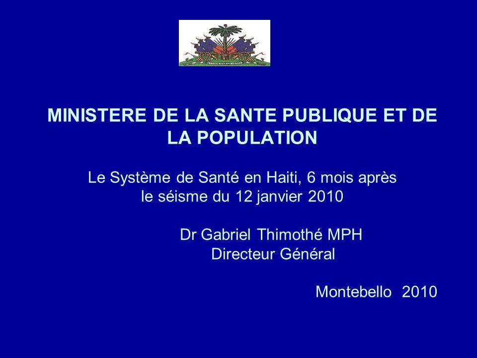 MINISTERE DE LA SANTE PUBLIQUE ET DE LA POPULATION Le Système de Santé en Haiti, 6 mois après le séisme du 12 janvier 2010 Dr Gabriel Thimothé MPH Dir