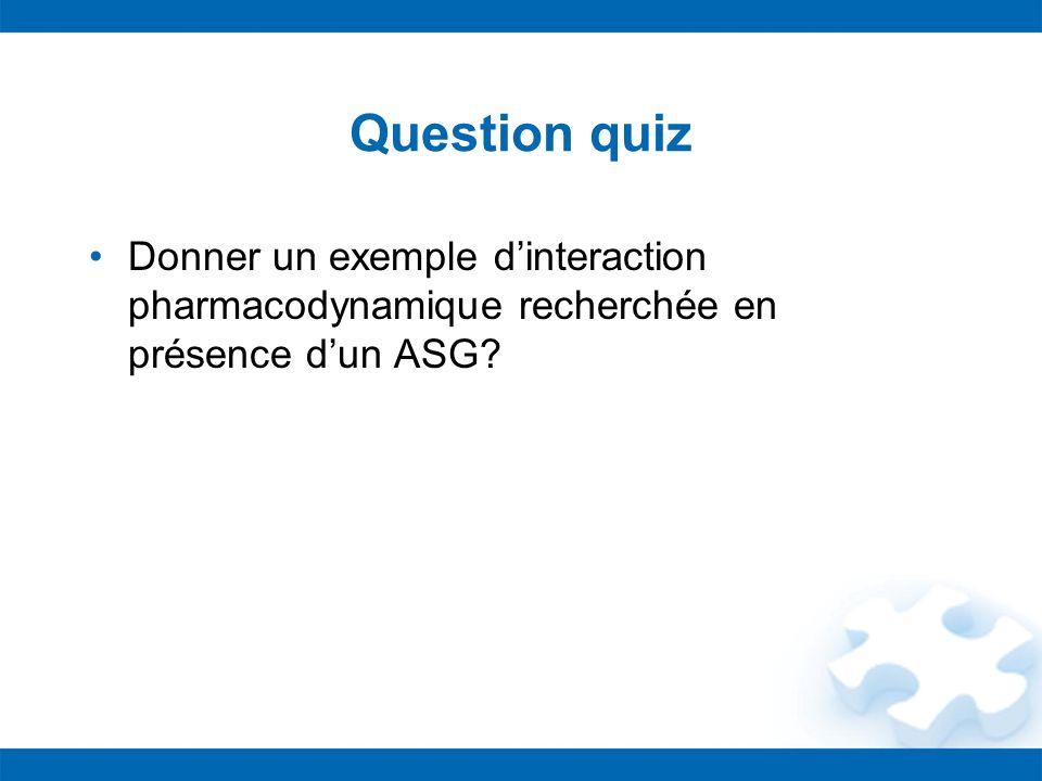 Question quiz Donner un exemple dinteraction pharmacodynamique recherchée en présence dun ASG?