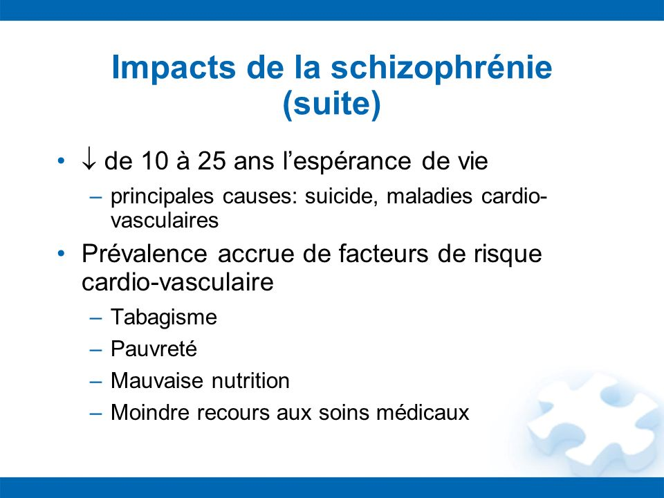 Impacts de la schizophrénie (suite) de 10 à 25 ans lespérance de vie –principales causes: suicide, maladies cardio- vasculaires Prévalence accrue de f