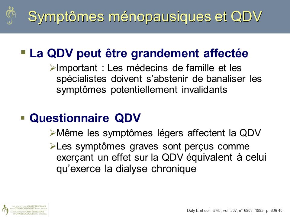 Symptômes ménopausiques et QDV La QDV peut être grandement affectée Important : Les médecins de famille et les spécialistes doivent sabstenir de banal