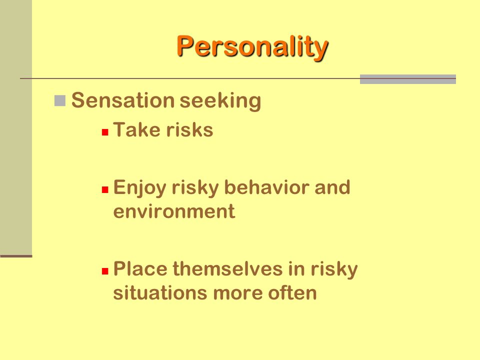 Personality Sensation seeking Take risks Enjoy risky behavior and environment Place themselves in risky situations more often