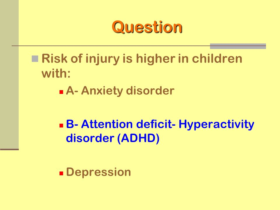 Psychopathology ADHD is most closely associated with risk of child injury due to the impulsive, hyperactive, and innatentive behavior patterns Child anxiety and depression are less well understood as a risk of child injury