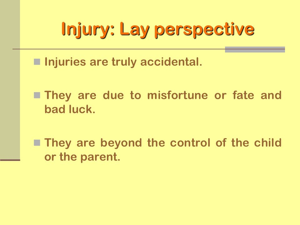Injury: Lay perspective Injuries are truly accidental. They are due to misfortune or fate and bad luck. They are beyond the control of the child or th
