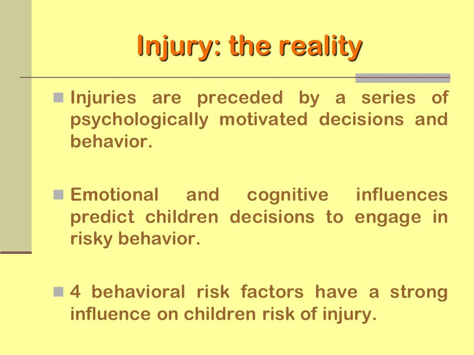 Injury: the reality Injuries are preceded by a series of psychologically motivated decisions and behavior. Emotional and cognitive influences predict