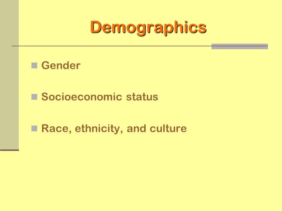 Demographics Gender Socioeconomic status Race, ethnicity, and culture