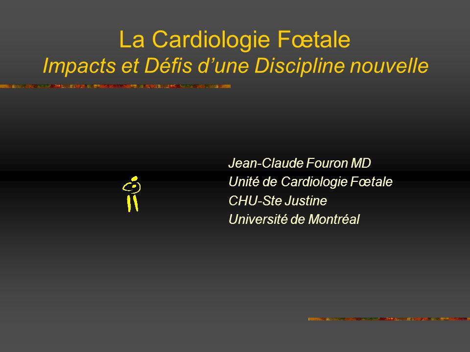 La Cardiologie Fœtale Impacts et Défis dune Discipline nouvelle Jean-Claude Fouron MD Unité de Cardiologie Fœtale CHU-Ste Justine Université de Montré