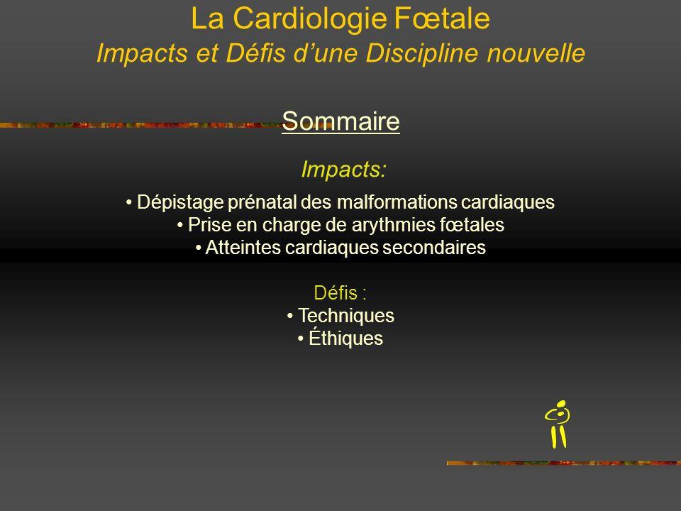 La Cardiologie Fœtale Impacts et Défis dune Discipline nouvelle Sommaire Impacts: Dépistage prénatal des malformations cardiaques Prise en charge de a