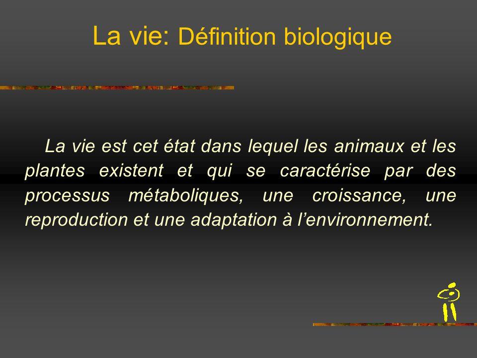 La vie: Définition biologique La vie est cet état dans lequel les animaux et les plantes existent et qui se caractérise par des processus métaboliques