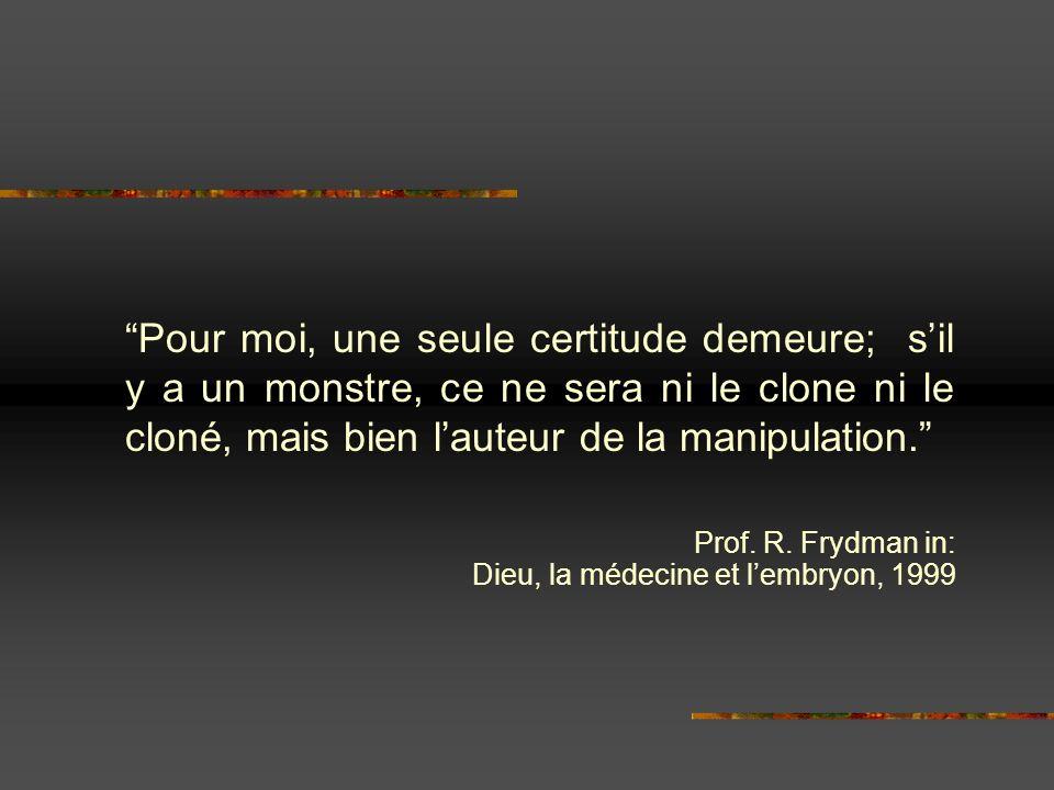 Pour moi, une seule certitude demeure; sil y a un monstre, ce ne sera ni le clone ni le cloné, mais bien lauteur de la manipulation. Prof. R. Frydman
