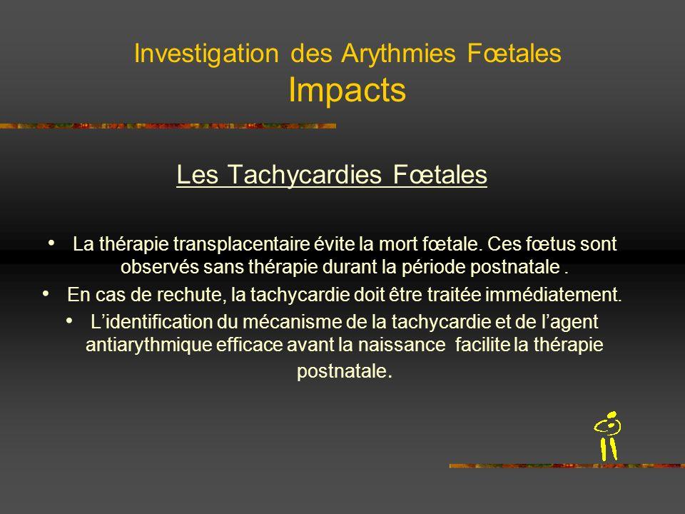 Investigation des Arythmies Fœtales Impacts Les Tachycardies Fœtales La thérapie transplacentaire évite la mort fœtale. Ces fœtus sont observés sans t