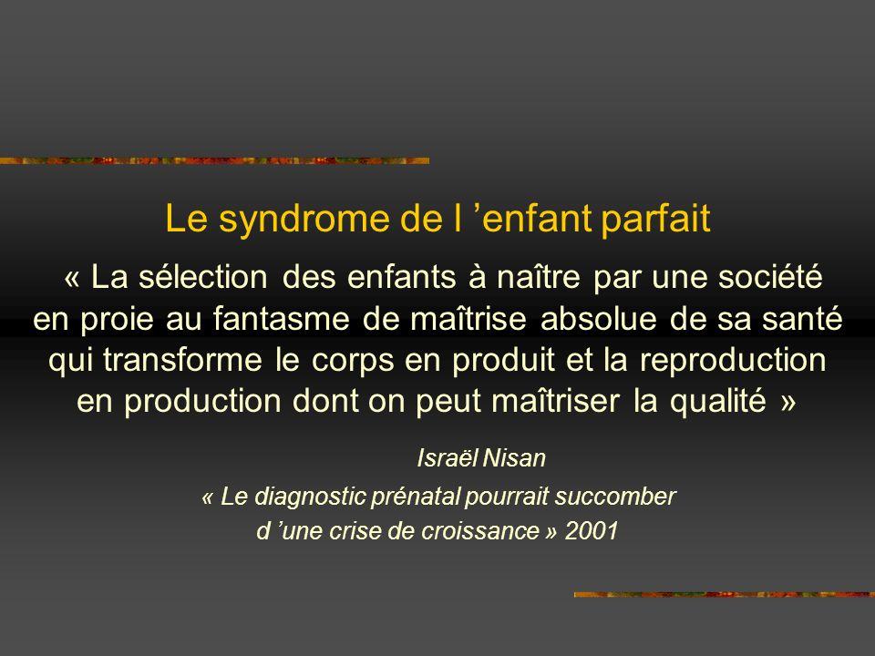 Le syndrome de l enfant parfait « La sélection des enfants à naître par une société en proie au fantasme de maîtrise absolue de sa santé qui transform