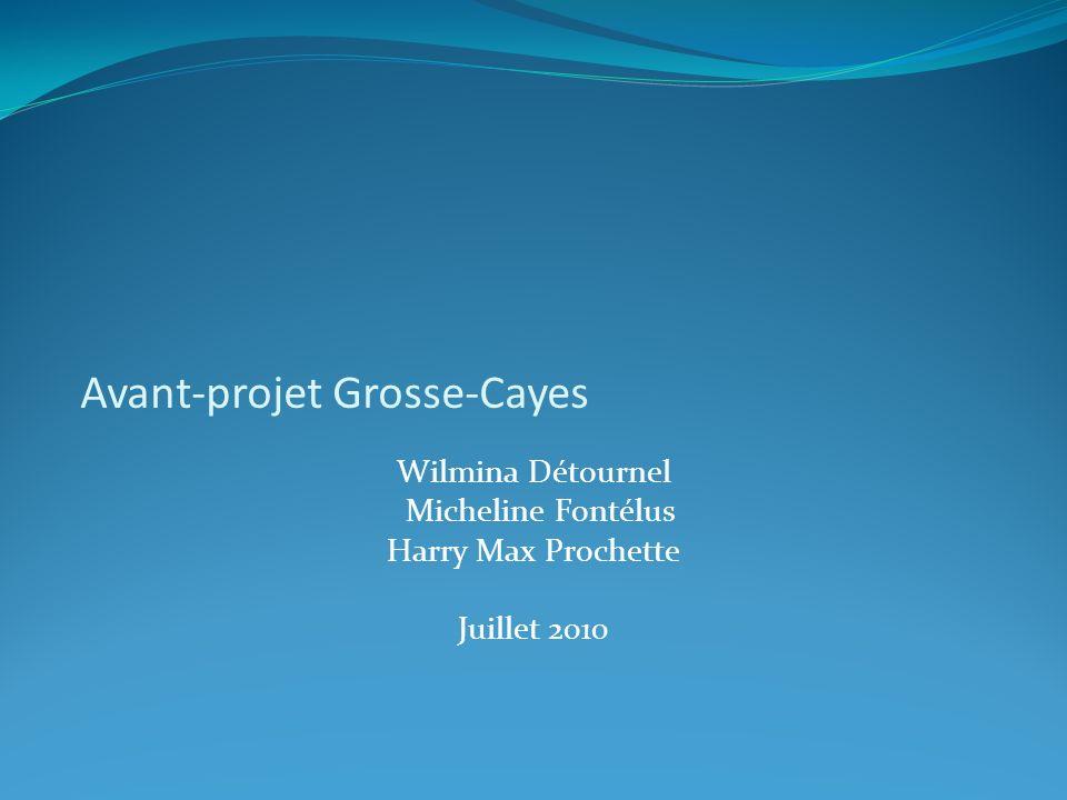 Avant-projet Grosse-Cayes Wilmina Détournel Micheline Fontélus Harry Max Prochette Juillet 2010
