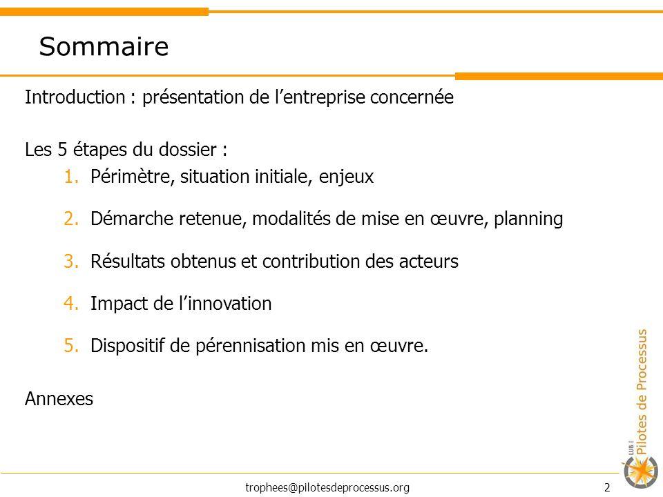 trophees@pilotesdeprocessus.org 2 Sommaire Introduction : présentation de lentreprise concernée Les 5 étapes du dossier : 1.Périmètre, situation initi