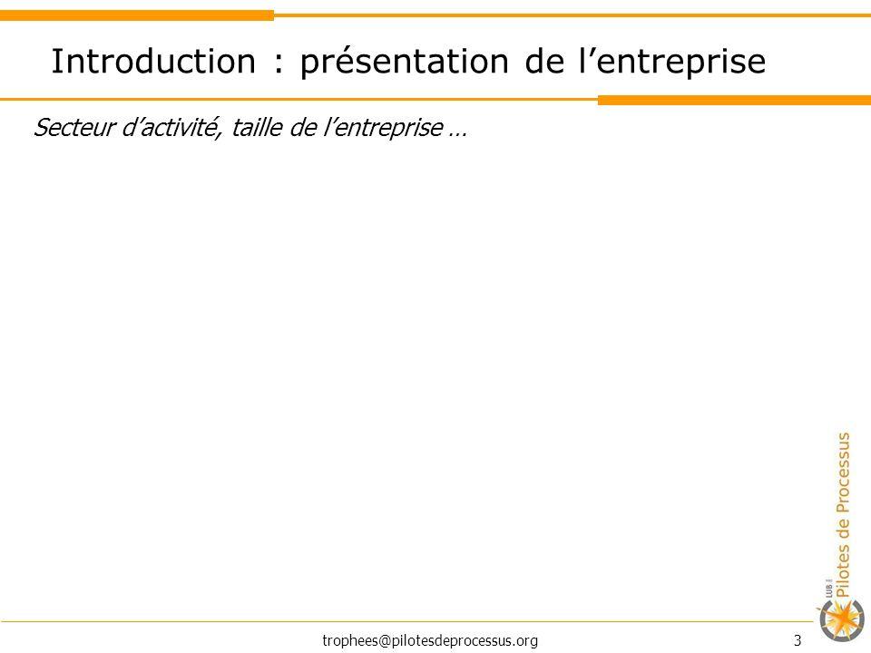 trophees@pilotesdeprocessus.org 3 Introduction : présentation de lentreprise Secteur dactivité, taille de lentreprise …