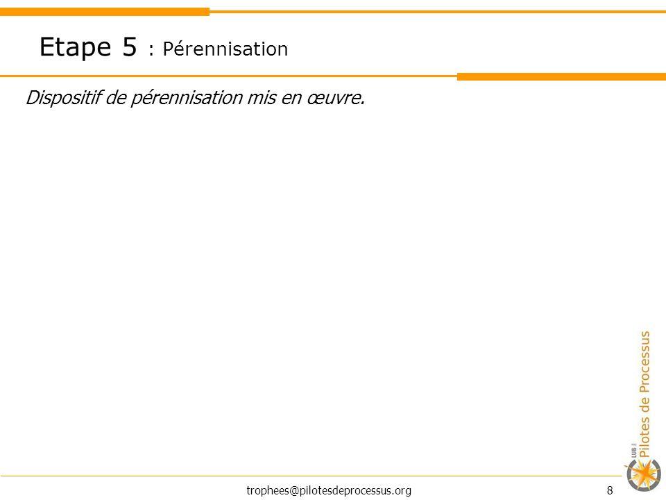 trophees@pilotesdeprocessus.org 8 Dispositif de pérennisation mis en œuvre. Etape 5 : Pérennisation