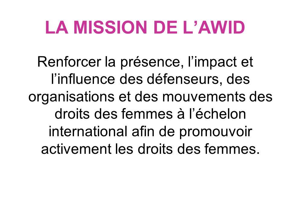 LA MISSION DE LAWID Renforcer la présence, limpact et linfluence des défenseurs, des organisations et des mouvements des droits des femmes à léchelon international afin de promouvoir activement les droits des femmes.