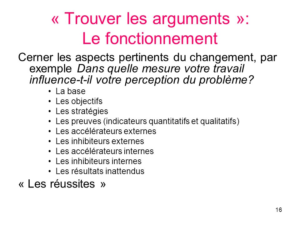 16 « Trouver les arguments »: Le fonctionnement Cerner les aspects pertinents du changement, par exemple Dans quelle mesure votre travail influence-t-