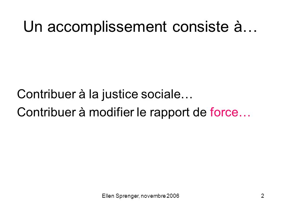 Ellen Sprenger, novembre 200613 Impact rapide (résumé) Le monde est logiqueLe monde est politique Évaluer dans le but de prouver Évaluer dans le but daméliorer Système simple (cause à effet) Systèmes complexes (non-linéaires, acteurs multiples) Attribution de la réussiteContribution à la réussite