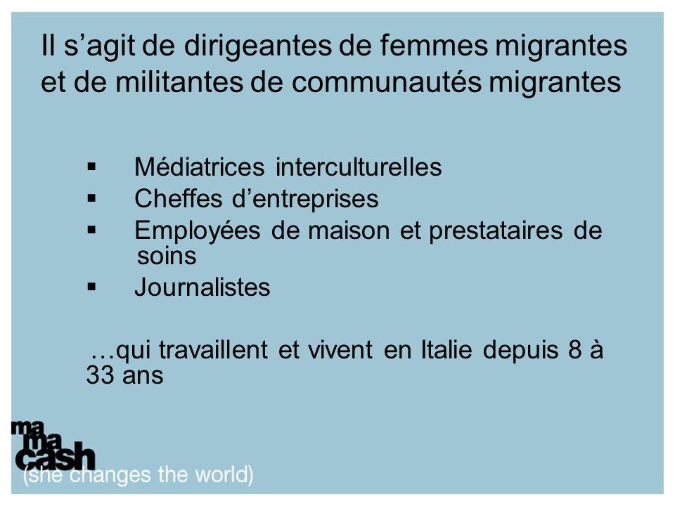 Il sagit de dirigeantes de femmes migrantes et de militantes de communautés migrantes Médiatrices interculturelles Cheffes dentreprises Employées de maison et prestataires de soins Journalistes …qui travaillent et vivent en Italie depuis 8 à 33 ans