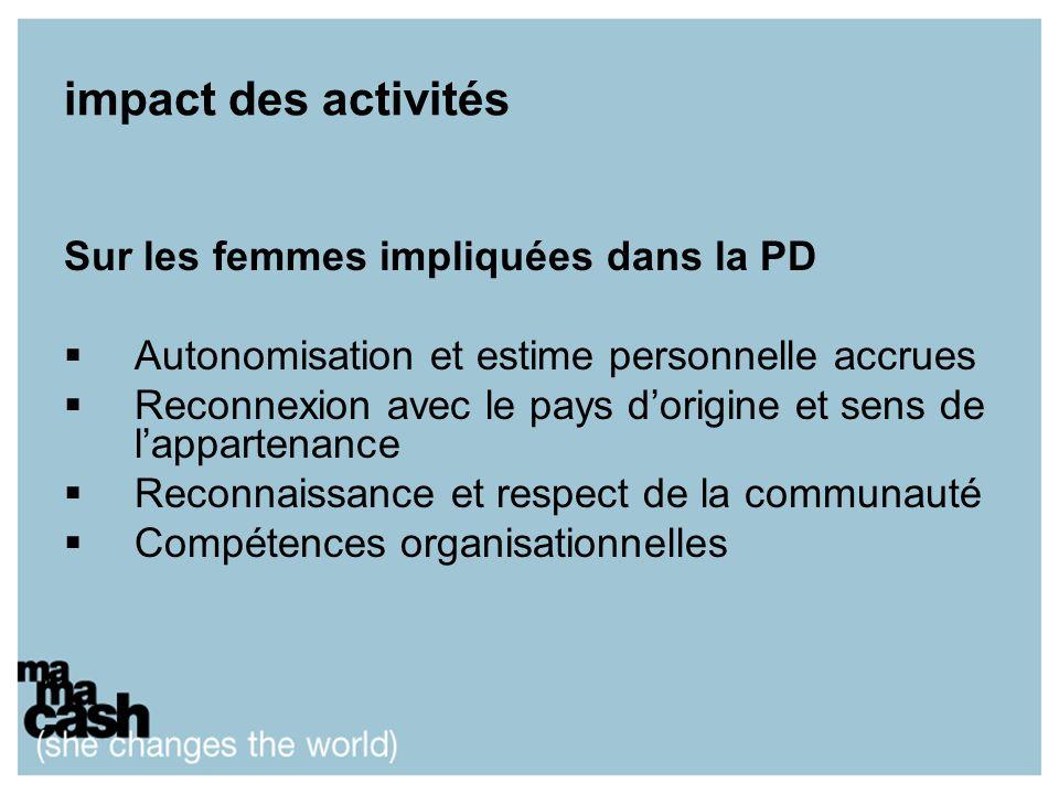 impact des activités Sur les femmes impliquées dans la PD Autonomisation et estime personnelle accrues Reconnexion avec le pays dorigine et sens de lappartenance Reconnaissance et respect de la communauté Compétences organisationnelles