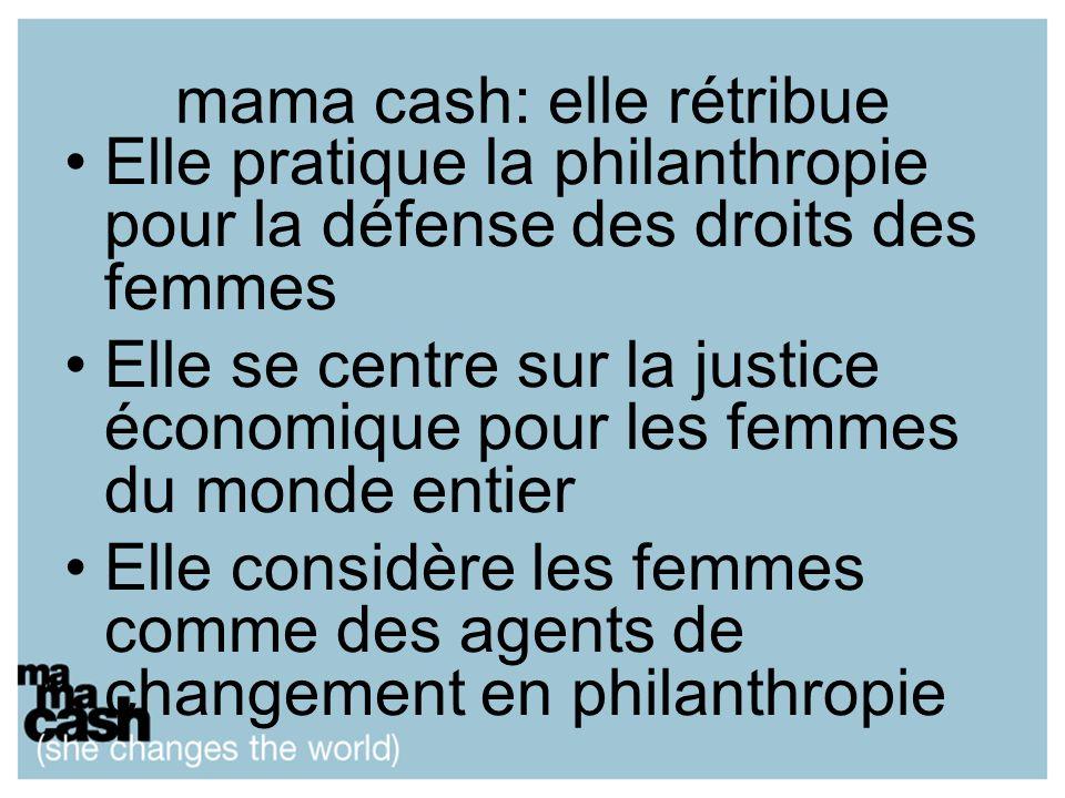 mama cash: elle rétribue Elle pratique la philanthropie pour la défense des droits des femmes Elle se centre sur la justice économique pour les femmes du monde entier Elle considère les femmes comme des agents de changement en philanthropie