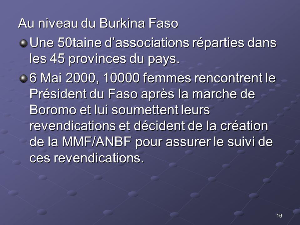 16 Au niveau du Burkina Faso Une 50taine dassociations réparties dans les 45 provinces du pays. 6 Mai 2000, 10000 femmes rencontrent le Président du F