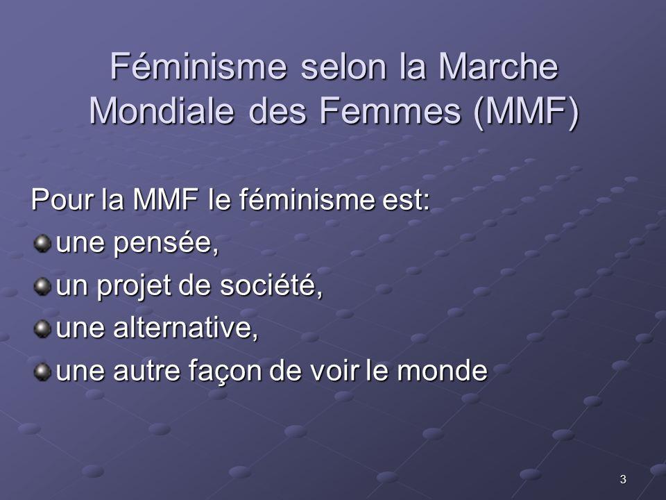 3 Féminisme selon la Marche Mondiale des Femmes (MMF) Pour la MMF le féminisme est: une pensée, un projet de société, une alternative, une autre façon