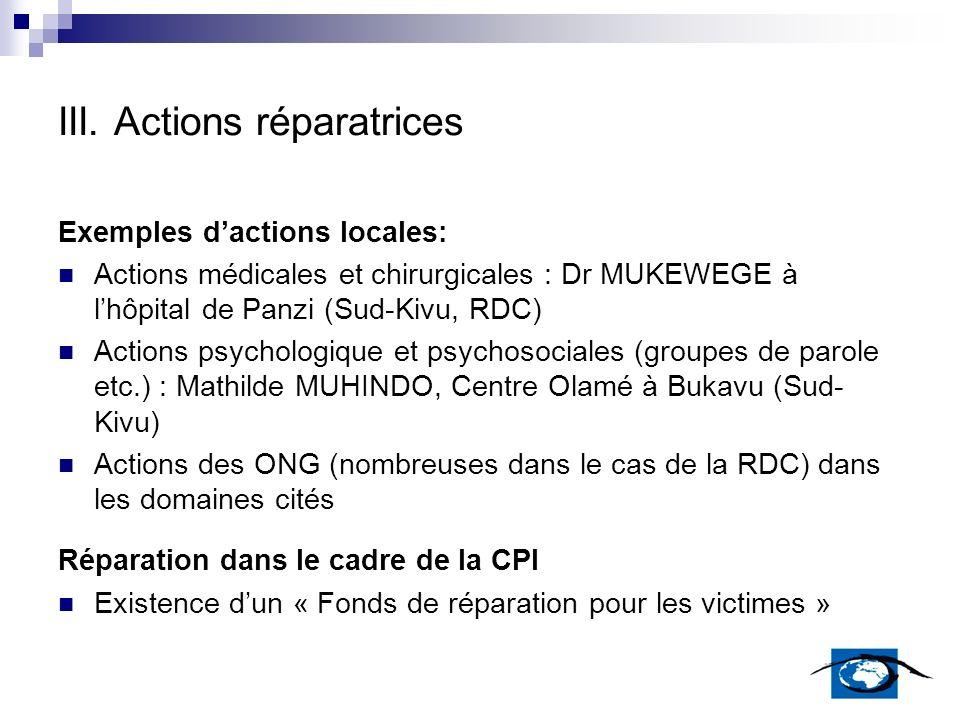 III. Actions réparatrices Exemples dactions locales: Actions médicales et chirurgicales : Dr MUKEWEGE à lhôpital de Panzi (Sud-Kivu, RDC) Actions psyc