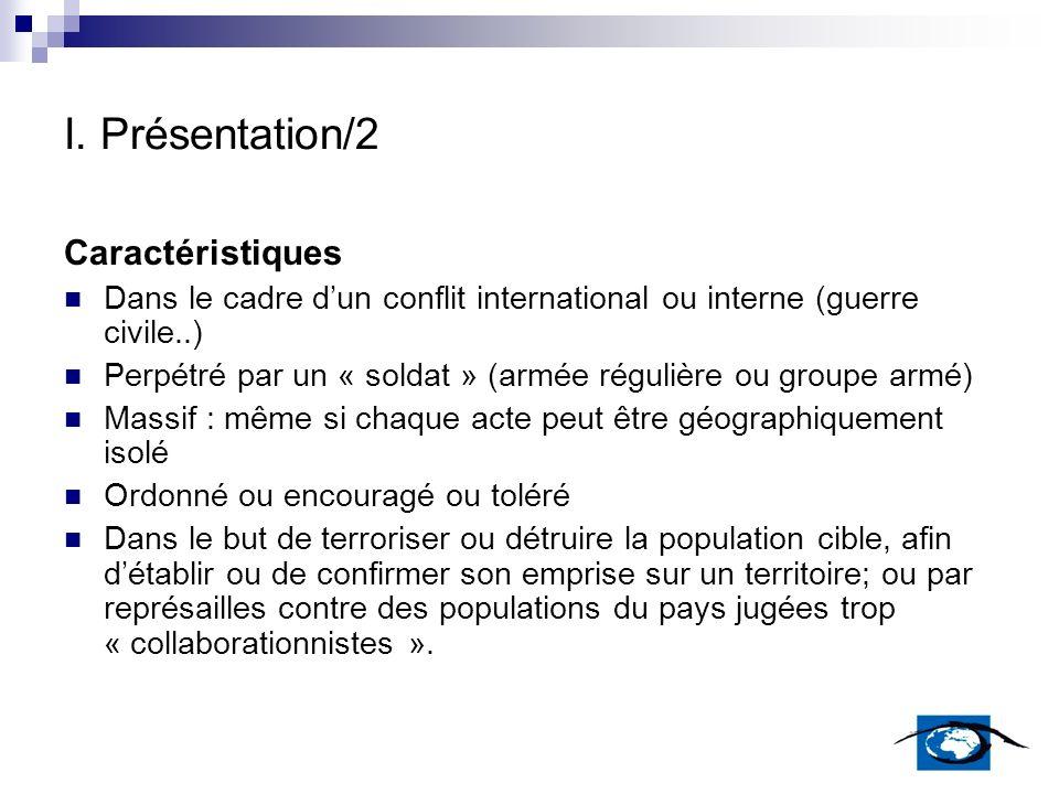 I. Présentation/2 Caractéristiques Dans le cadre dun conflit international ou interne (guerre civile..) Perpétré par un « soldat » (armée régulière ou
