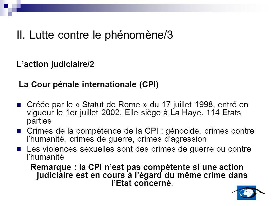 II. Lutte contre le phénomène/3 Laction judiciaire/2 La Cour pénale internationale (CPI) Créée par le « Statut de Rome » du 17 juillet 1998, entré en