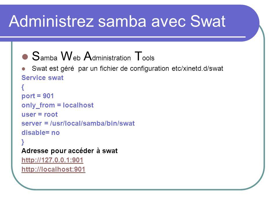 Administrez samba avec Swat S amba W eb A dministration T ools Swat est géré par un fichier de configuration etc/xinetd.d/swat Service swat { port = 9