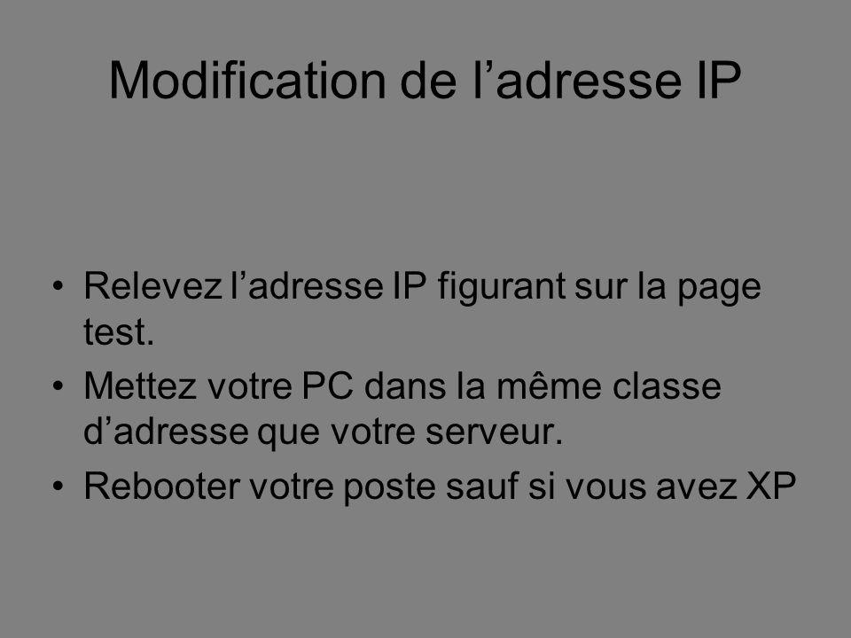 Modification de ladresse IP Relevez ladresse IP figurant sur la page test. Mettez votre PC dans la même classe dadresse que votre serveur. Rebooter vo