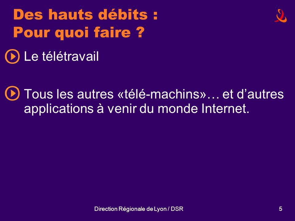 Direction Régionale de Lyon / DSR5 Des hauts débits : Pour quoi faire ? Le télétravail Tous les autres «télé-machins»… et dautres applications à venir