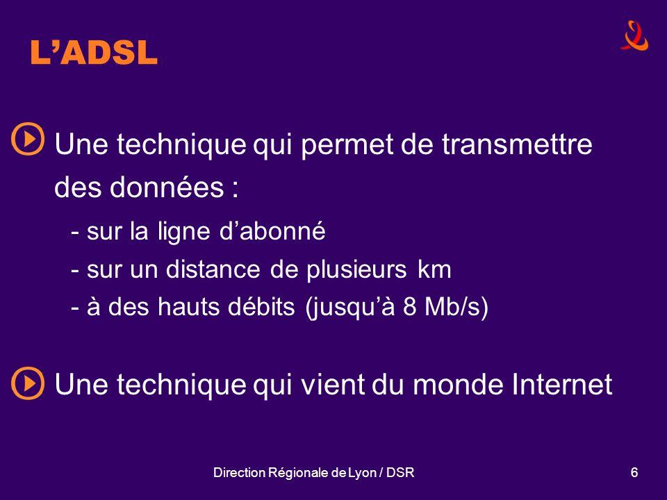 Direction Régionale de Lyon / DSR6 LADSL Une technique qui permet de transmettre des données : - sur la ligne dabonné - sur un distance de plusieurs k