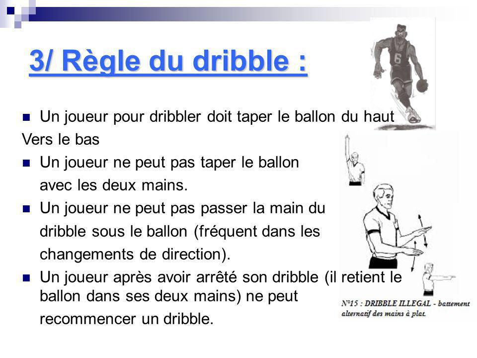 3/ Règle du dribble : Un joueur pour dribbler doit taper le ballon du haut Vers le bas Un joueur ne peut pas taper le ballon avec les deux mains. Un j