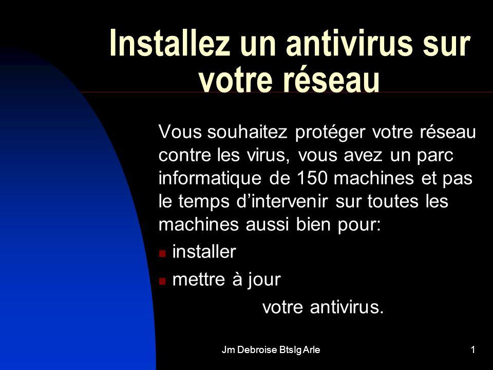Jm Debroise BtsIg Arle1 Installez un antivirus sur votre réseau Vous souhaitez protéger votre réseau contre les virus, vous avez un parc informatique de 150 machines et pas le temps dintervenir sur toutes les machines aussi bien pour: installer mettre à jour votre antivirus.