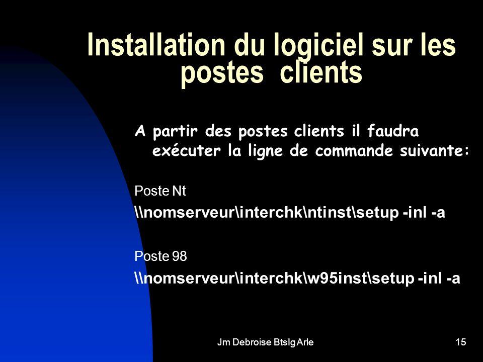 Jm Debroise BtsIg Arle15 Installation du logiciel sur les postes clients A partir des postes clients il faudra exécuter la ligne de commande suivante: Poste Nt \\nomserveur\interchk\ntinst\setup -inl -a Poste 98 \\nomserveur\interchk\w95inst\setup -inl -a