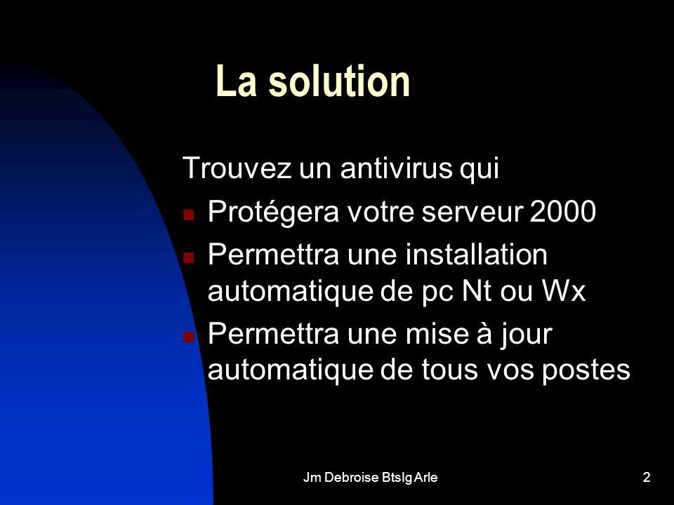 Jm Debroise BtsIg Arle2 La solution Trouvez un antivirus qui Protégera votre serveur 2000 Permettra une installation automatique de pc Nt ou Wx Permet