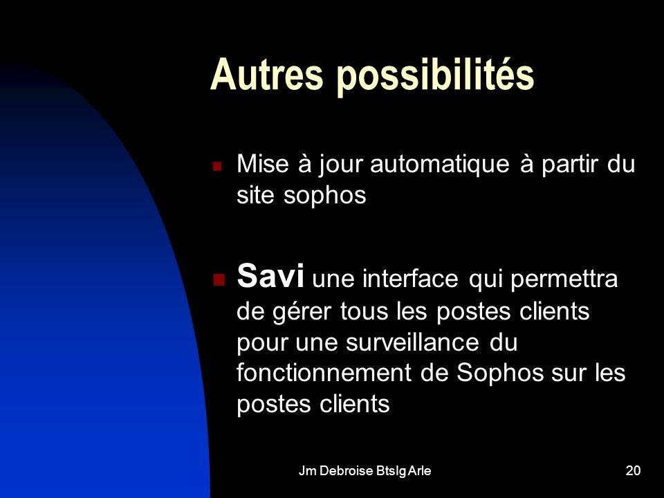 Jm Debroise BtsIg Arle20 Autres possibilités Mise à jour automatique à partir du site sophos Savi une interface qui permettra de gérer tous les postes clients pour une surveillance du fonctionnement de Sophos sur les postes clients