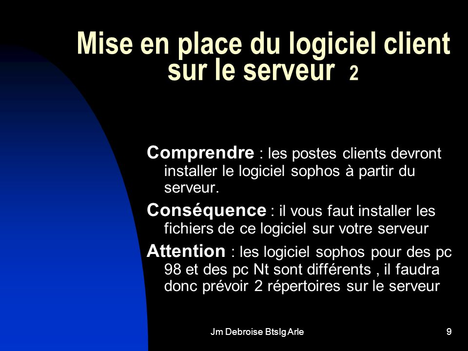 Jm Debroise BtsIg Arle9 Mise en place du logiciel client sur le serveur 2 Comprendre : les postes clients devront installer le logiciel sophos à partir du serveur.