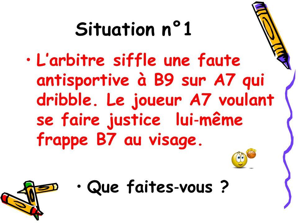 Situation n°1 Larbitre siffle une faute antisportive à B9 sur A7 qui dribble. Le joueur A7 voulant se faire justice lui même frappe B7 au visage. Que