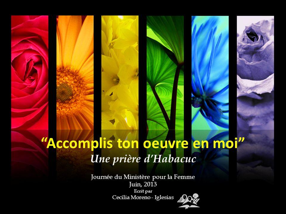 Accomplis ton oeuvre en moi Une prière dHabacuc Journée du Ministère pour la Femme Juin, 2013 Ecrit par Cecilia Moreno - Iglesias