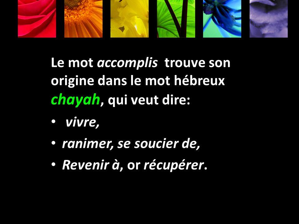 Le mot accomplis trouve son origine dans le mot hébreux chayah, qui veut dire: vivre, ranimer, se soucier de, Revenir à, or récupérer.