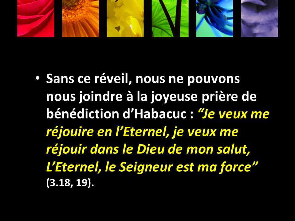 Sans ce réveil, nous ne pouvons nous joindre à la joyeuse prière de bénédiction dHabacuc : Je veux me réjouire en lEternel, je veux me réjouir dans le
