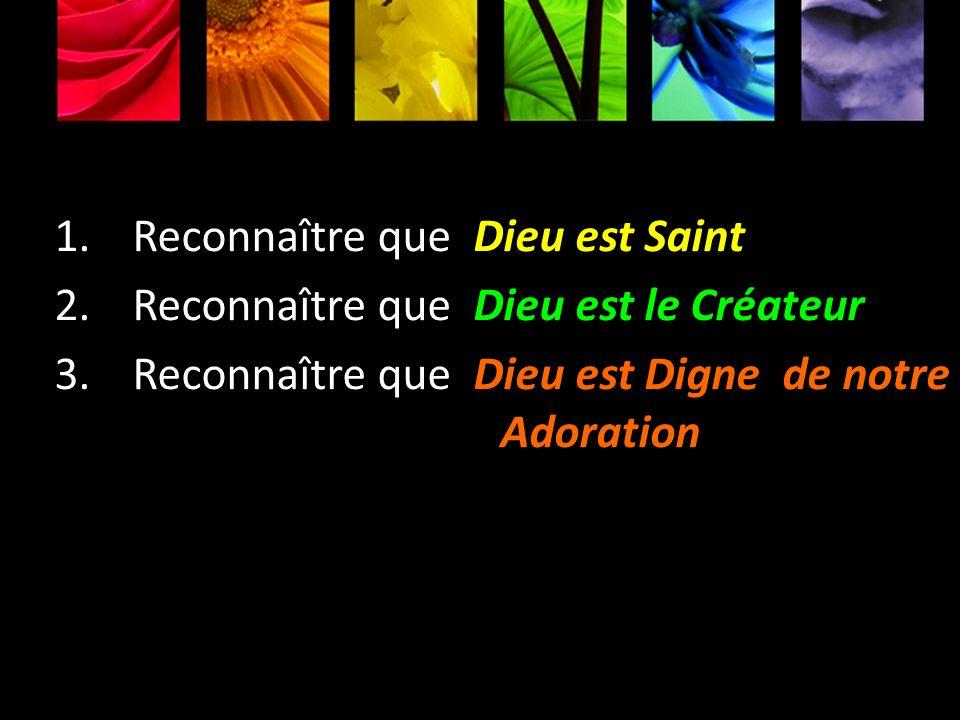 1.Reconnaître que Dieu est Saint 2.Reconnaître que Dieu est le Créateur 3.Reconnaître que Dieu est Digne de notre Adoration