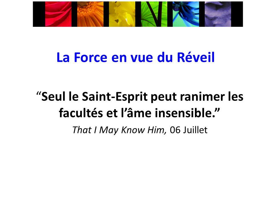 La Force en vue du Réveil Seul le Saint-Esprit peut ranimer les facultés et lâme insensible. That I May Know Him, 06 Juillet