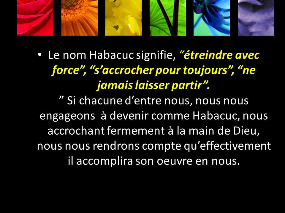 Le nom Habacuc signifie, étreindre avec force, saccrocher pour toujours, ne jamais laisser partir. Si chacune dentre nous, nous nous engageons à deven