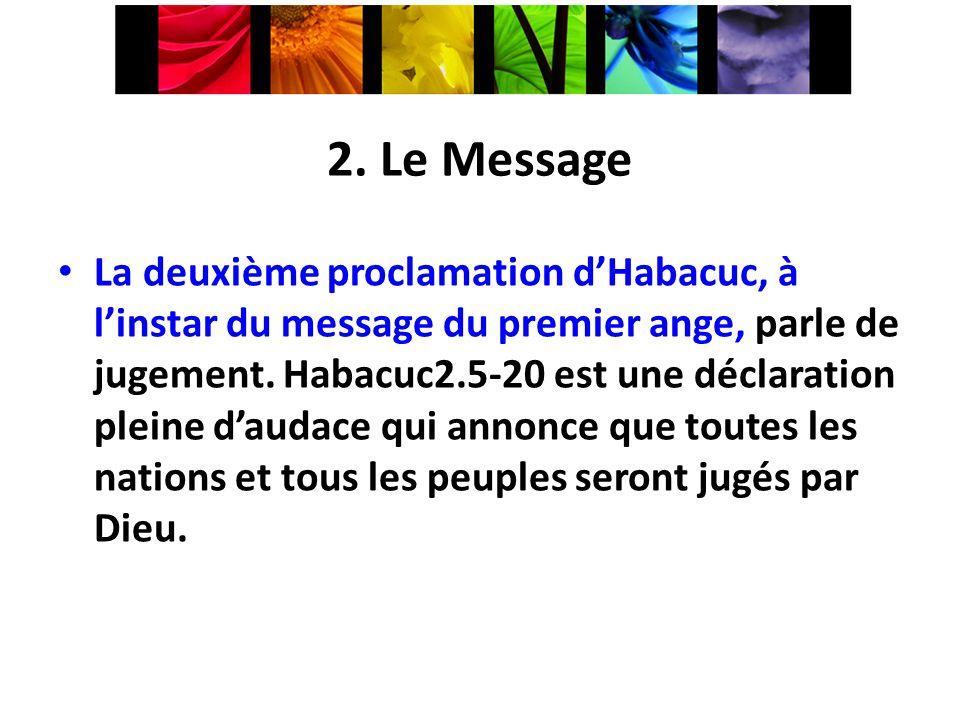 2. Le Message La deuxième proclamation dHabacuc, à linstar du message du premier ange, parle de jugement. Habacuc2.5-20 est une déclaration pleine dau